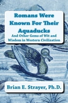Romans Were Known For Their Aquaducks: And Other Gems of Wit and Wisdom in Western Civilization