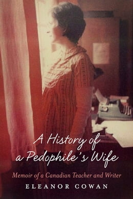 Book A History of a Pedophile's Wife: Memoir of a Canadian Teacher and Writer by Eleanor Cowan