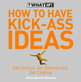 Book How to Have Kick-Ass Ideas: Get Curious, Get Adventurous, Get Creative by Chris Barez-Brown