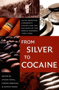 From Silver to Cocaine: Latin American Commodity Chains and the Building of the World Economy, 1500…
