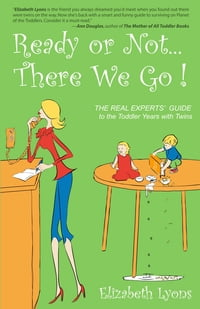 Ready or Not...There We Go: The REAL Experts' Guide to the Toddler Years with Twins
