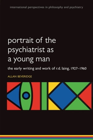 Portrait of the Psychiatrist as a Young Man The Early Writing and Work of R.D. Laing,  1927-1960.