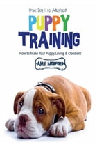 Puppy Training: From Day 1 to Adulthood: How to Make Your Puppy Loving and Obedient by Amy Morford