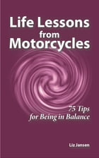 Life Lessons from Motorcycles: Seventy-Five Tips for Being in Balance