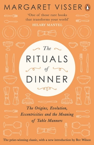 The Rituals of Dinner The Origins,  Evolution,  Eccentricities and Meaning of Table Manners