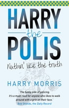 Nuthin' Like The Truth: Harry the Polis by Harry Morris