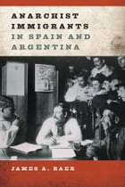 Anarchist Immigrants in Spain and Argentina by James A Baer