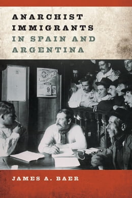 Book Anarchist Immigrants in Spain and Argentina by James A Baer