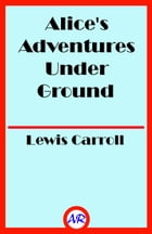 Alice's Adventures Under Ground (Illustrated) by Lewis Carroll