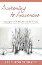 Awakening to Awareness: ALIGNING YOUR LIFE WITH WHAT REALLY MATTERS by Eric Tonningsen