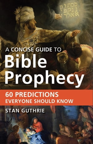 A Concise Guide to Bible Prophecy 60 Predictions Everyone Should Know