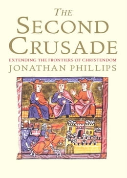 Book The Second Crusade: Extending the Frontiers of Christendom by Jonathan Phillips