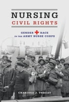 Nursing Civil Rights: Gender and Race in the Army Nurse Corps by Charissa J. Threat