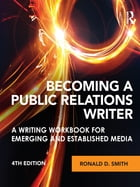 Becoming a Public Relations Writer: A Writing Workbook for Emerging and Established Media by Ronald D. Smith