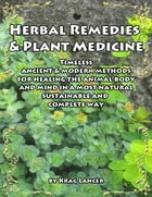Herbal Remedies & Plant Medicine: Timeless Ancient & Modern Methods for Healing the Animal Body and Mind by Krag Lancer