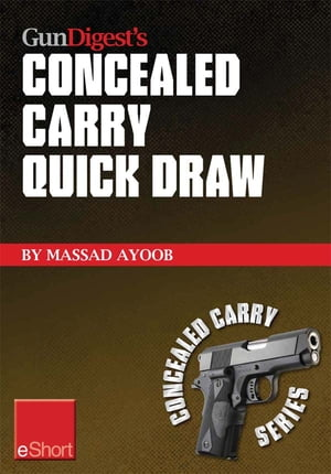 Gun Digest?s Concealed Carry Quick Draw eShort Practical concealed carry draw techniques ? be smoother and faster with concealment holsters