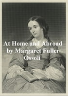 At Home and Abroad or Things and Thoughts in America and Europe by Margaret Fuller Ossoli
