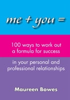 Me + You = 100 Ways to Work Out a Formula for Success in Your Personal and Professional Relationships by Maureen Bowes