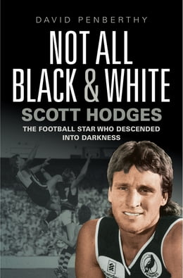 Book Not All Black and White: Scott Hodges' Life in Football and How It Almost Ended by David Penberthy