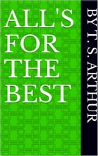 All's for the Best by T. S. Arthur