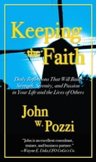 Keeping the Faith: Daily Reflections to Build Strength, Serenity, and Passion in Your Life and the Lives of Others by John W. Pozzi