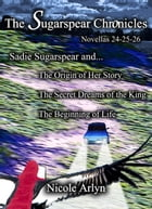Sadie Sugarspear and the Secret Dreams of the King, the Origin of Her Story, and the Beginning of Life: Novellas 24-26 by Nicole Arlyn