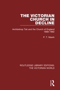 The Victorian Church in Decline: Archbishop Tait and the Church of England 1868-1882