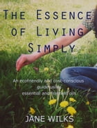 The Essence of Living Simply: An ecofriendly and cost-conscious guide using essential and fragrant oils by Jane Wilks