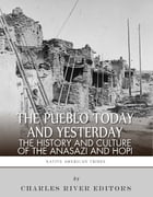 The Pueblo of Yesterday and Today: The History and Culture of the Anasazi and Hopi by Charles River Editors