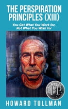 The Perspiration Principles (Volume XIII): You Get What You Work For, Not What You Wish For by Howard Tullman