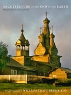 Architecture at the End of the Earth: Photographing the Russian North by William Craft Brumfield