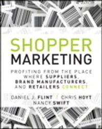 Shopper Marketing: Profiting from the Place Where Suppliers, Brand Manufacturers, and Retailers…