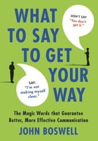 What to Say to Get Your Way: The Magic Words That Guarantee Better, More Effective Communication