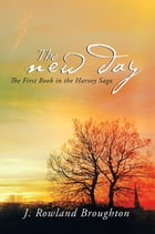 The New Day: The First Book in the Harvey Saga by J. Rowland Broughton