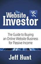 The Website Investor: The Guide to Buying an Online Website Business for Passive Income by Jeff Hunt