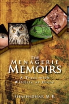 The Menagerie Memoirs: A Tryst with Wildlife at Home by Shashidhar M K
