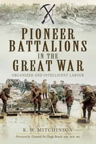 Pioneer Battalions in the Great War: Organized and Intelligent Labour by K.W. Mitchinson