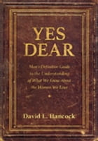 Yes Dear: Man's Definitive Guide to the Understanding of What We Know About The Women We Love by David L. Hancock