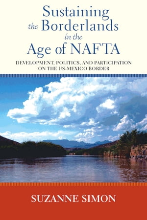 Sustaining the Borderlands in the Age of NAFTA Development,  Politics,  and Participation on the US-Mexico Border