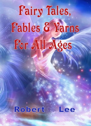 Fairy Tales, Fables & Yarns For All Ages by Robert Lee