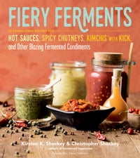 Fiery Ferments: 70 Stimulating Recipes for Hot Sauces, Spicy Chutneys, Kimchis with Kick, and Other…