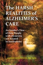 The Harsh Realities of Alzheimer's Care: An Insider's View of How People with Dementia are Treated in Institutions by Andrew Seth Rosenzweig MD
