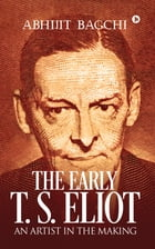 The Early T. S. Eliot: An Artist in the Making by Abhijit Bagchi
