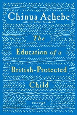 Book The Education of a British-Protected Child by Chinua Achebe