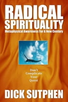 Radical Spirituality: Metaphysical Awareness for a New Century by Dick Sutphen