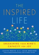 The Inspired Life: Unleashing Your Mind's Capacity for Joy by Susyn Reeve