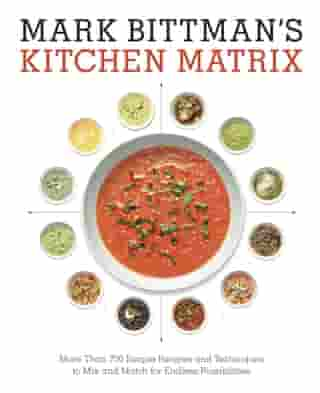 Mark Bittman's Kitchen Matrix: More Than 700 Simple Recipes and Techniques to Mix and Match for Endless Possibilities: A Cookbook by Mark Bittman