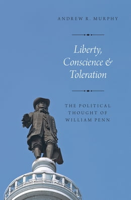 Book Liberty, Conscience, and Toleration: The Political Thought of William Penn by Andrew R. Murphy
