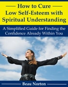 How to Cure Low Self-Esteem with Spiritual Understanding: A Simplified Guide for Finding the Confidence Already Within You by Beau Norton