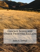 Cowboy Songs and Other Frontier Ballads (Illustrated Edition) by John A. Lomax